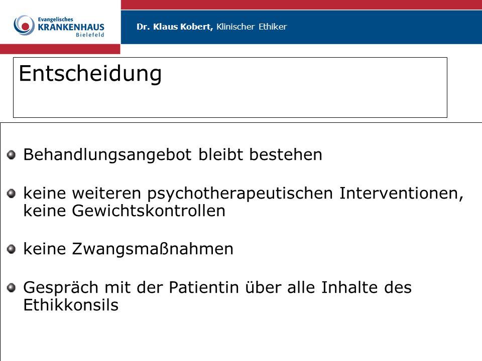 Dr. Klaus Kobert, Klinischer Ethiker Entscheidung Behandlungsangebot bleibt bestehen keine weiteren psychotherapeutischen Interventionen, keine Gewich