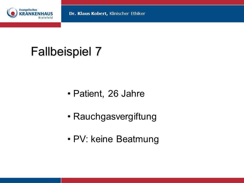 Dr. Klaus Kobert, Klinischer Ethiker Fallbeispiel 7 Patient, 26 Jahre Rauchgasvergiftung PV: keine Beatmung