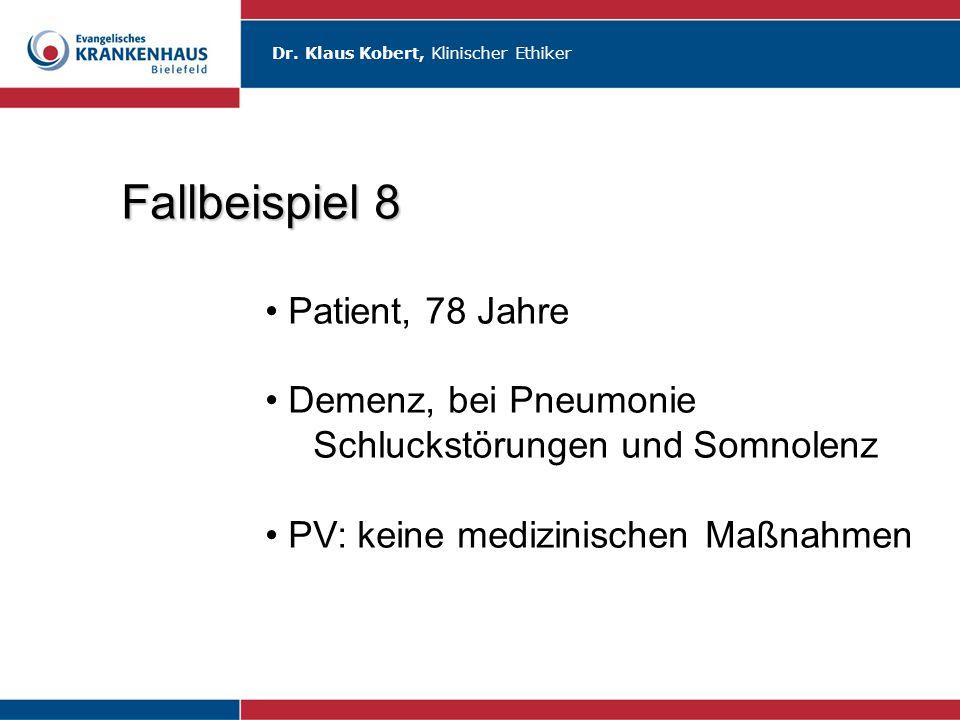 Dr. Klaus Kobert, Klinischer Ethiker Fallbeispiel 8 Patient, 78 Jahre Demenz, bei Pneumonie Schluckstörungen und Somnolenz PV: keine medizinischen Maß