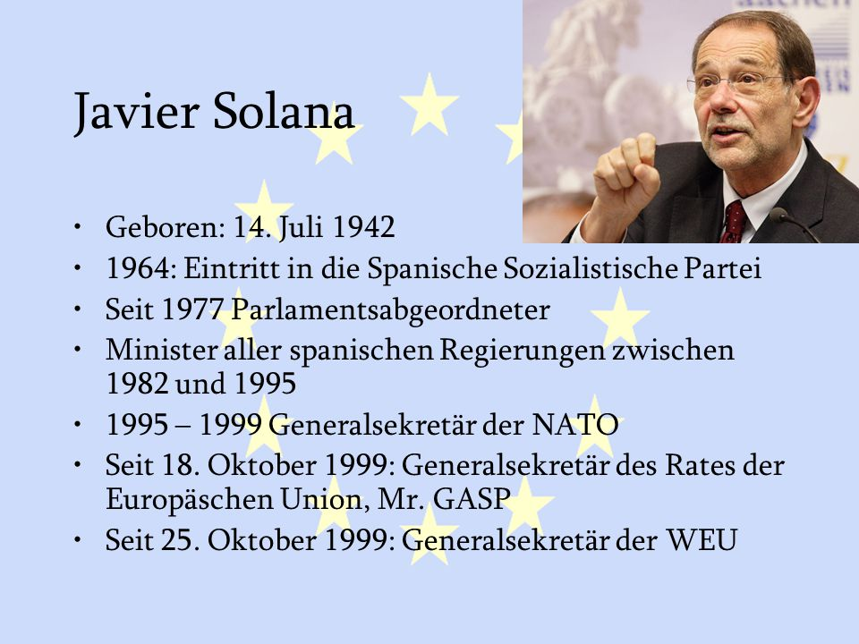 GASP und ESVP15 Javier Solana Geboren: 14. Juli 1942 1964: Eintritt in die Spanische Sozialistische Partei Seit 1977 Parlamentsabgeordneter Minister a