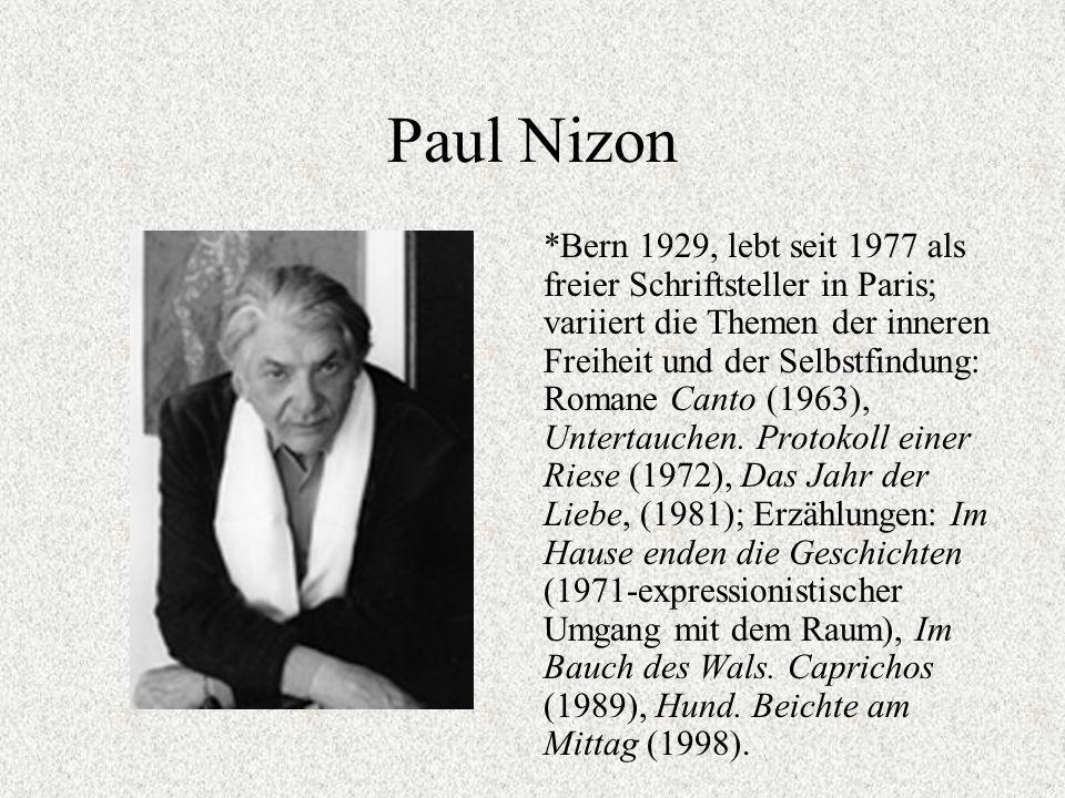 Paul Nizon *Bern 1929, lebt seit 1977 als freier Schriftsteller in Paris; variiert die Themen der inneren Freiheit und der Selbstfindung: Romane Canto (1963), Untertauchen.