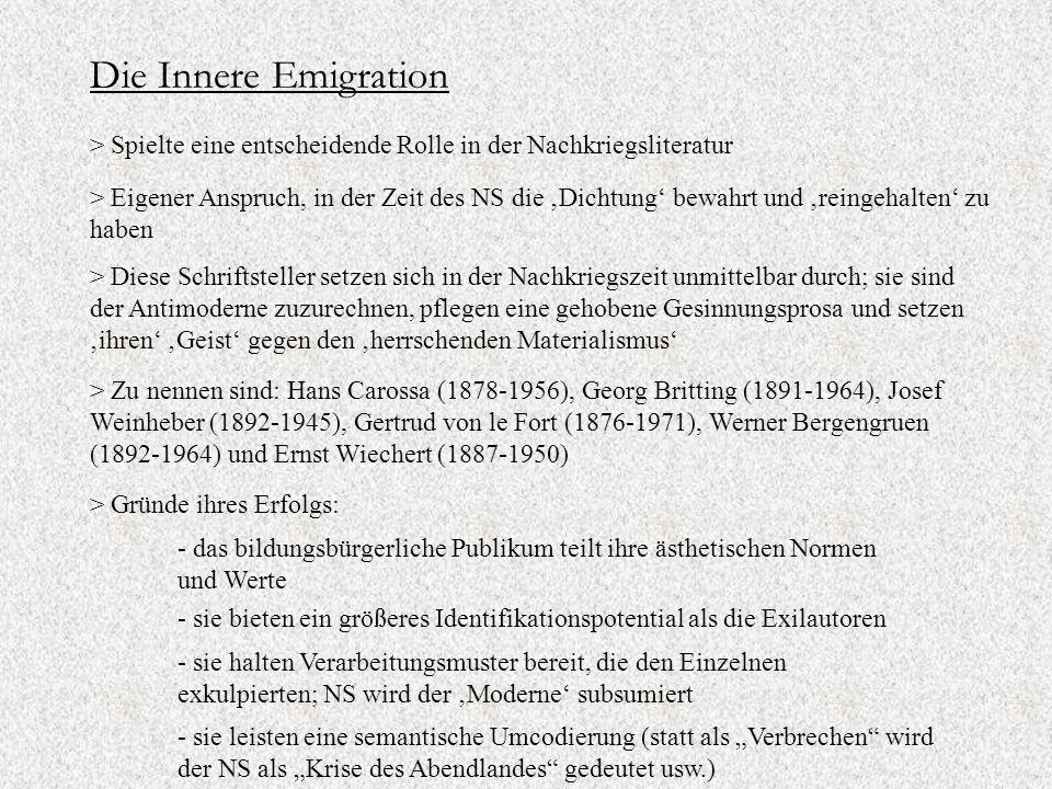 """Die Innere Emigration > Spielte eine entscheidende Rolle in der Nachkriegsliteratur > Eigener Anspruch, in der Zeit des NS die 'Dichtung' bewahrt und 'reingehalten' zu haben > Diese Schriftsteller setzen sich in der Nachkriegszeit unmittelbar durch; sie sind der Antimoderne zuzurechnen, pflegen eine gehobene Gesinnungsprosa und setzen 'ihren' 'Geist' gegen den 'herrschenden Materialismus' > Zu nennen sind: Hans Carossa (1878-1956), Georg Britting (1891-1964), Josef Weinheber (1892-1945), Gertrud von le Fort (1876-1971), Werner Bergengruen (1892-1964) und Ernst Wiechert (1887-1950) > Gründe ihres Erfolgs: - das bildungsbürgerliche Publikum teilt ihre ästhetischen Normen und Werte - sie halten Verarbeitungsmuster bereit, die den Einzelnen exkulpierten; NS wird der 'Moderne' subsumiert - sie bieten ein größeres Identifikationspotential als die Exilautoren - sie leisten eine semantische Umcodierung (statt als """"Verbrechen wird der NS als """"Krise des Abendlandes gedeutet usw.)"""