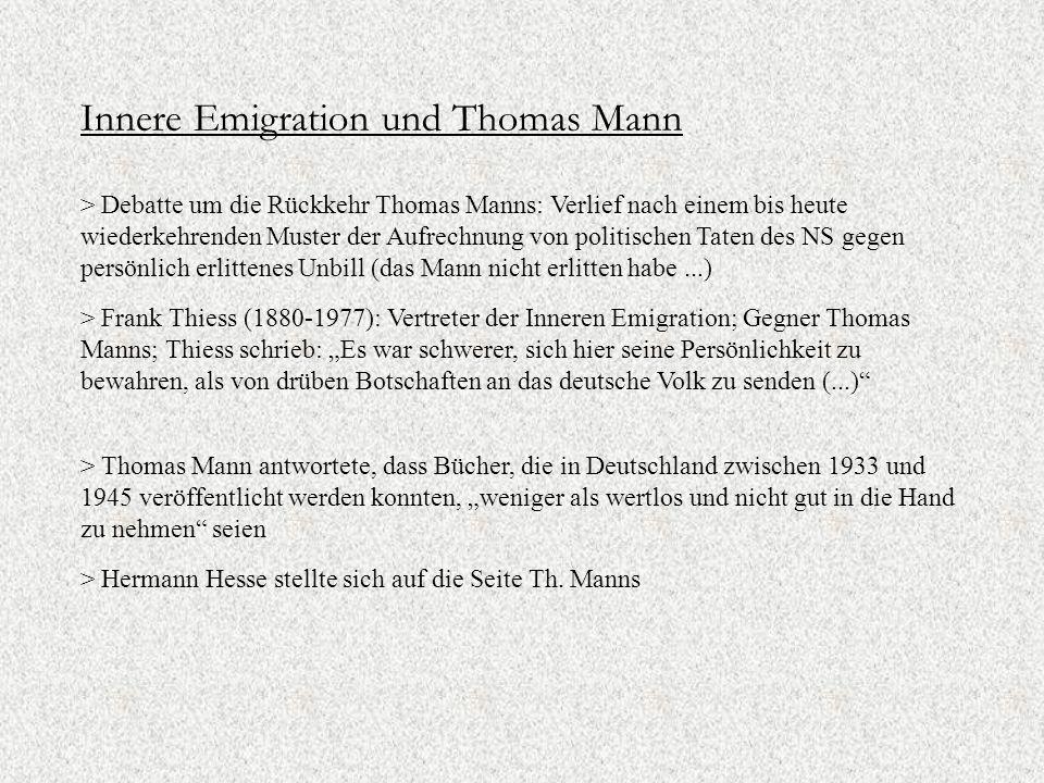 """Innere Emigration und Thomas Mann > Debatte um die Rückkehr Thomas Manns: Verlief nach einem bis heute wiederkehrenden Muster der Aufrechnung von politischen Taten des NS gegen persönlich erlittenes Unbill (das Mann nicht erlitten habe...) > Frank Thiess (1880-1977): Vertreter der Inneren Emigration; Gegner Thomas Manns; Thiess schrieb: """"Es war schwerer, sich hier seine Persönlichkeit zu bewahren, als von drüben Botschaften an das deutsche Volk zu senden (...) > Hermann Hesse stellte sich auf die Seite Th."""