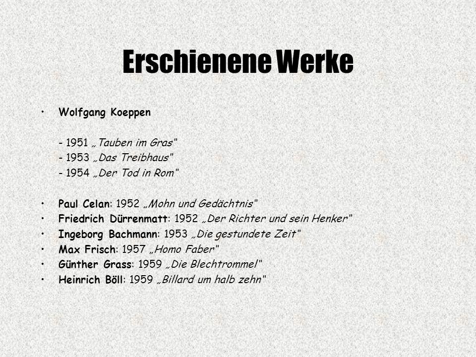 """Erschienene Werke Wolfgang Koeppen - 1951 """"Tauben im Gras - 1953 """"Das Treibhaus - 1954 """"Der Tod in Rom Paul Celan: 1952 """"Mohn und Gedächtnis Friedrich Dürrenmatt: 1952 """"Der Richter und sein Henker Ingeborg Bachmann: 1953 """"Die gestundete Zeit Max Frisch: 1957 """"Homo Faber Günther Grass: 1959 """"Die Blechtrommel Heinrich Böll: 1959 """"Billard um halb zehn"""