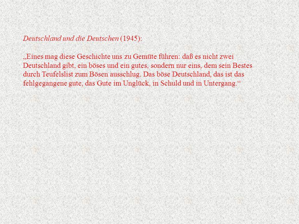 """Deutschland und die Deutschen (1945): """"Eines mag diese Geschichte uns zu Gemüte führen: daß es nicht zwei Deutschland gibt, ein böses und ein gutes, sondern nur eins, dem sein Bestes durch Teufelslist zum Bösen ausschlug."""