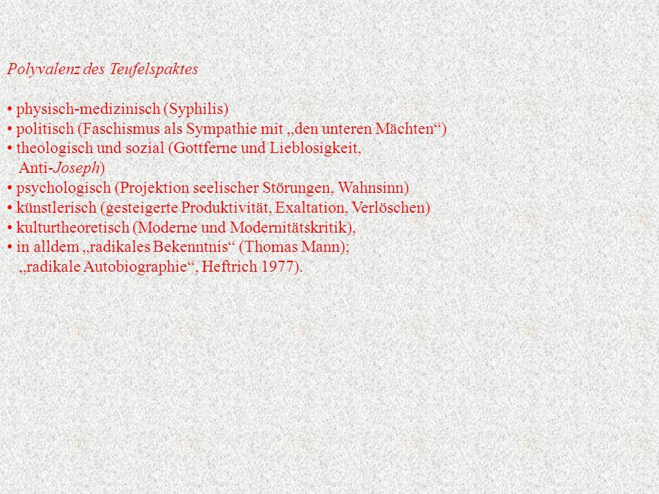 """Polyvalenz des Teufelspaktes physisch-medizinisch (Syphilis) politisch (Faschismus als Sympathie mit """"den unteren Mächten ) theologisch und sozial (Gottferne und Lieblosigkeit, Anti-Joseph) psychologisch (Projektion seelischer Störungen, Wahnsinn) künstlerisch (gesteigerte Produktivität, Exaltation, Verlöschen) kulturtheoretisch (Moderne und Modernitätskritik), in alldem """"radikales Bekenntnis (Thomas Mann); """"radikale Autobiographie , Heftrich 1977)."""