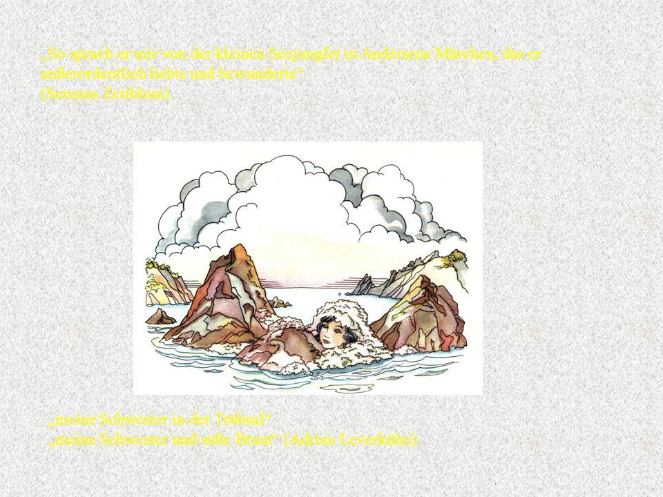 """""""So sprach er mir von der kleinen Seejungfer in Andersens Märchen, das er außerordentlich liebte und bewunderte (Serenus Zeitblom) """"meine Schwester in der Trübsal """"meine Schwester und süße Braut (Adrian Leverkühn)"""