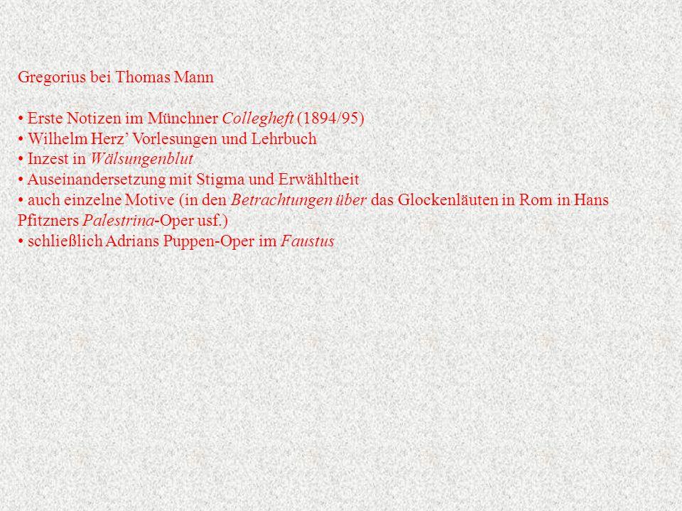Gregorius bei Thomas Mann Erste Notizen im Münchner Collegheft (1894/95) Wilhelm Herz' Vorlesungen und Lehrbuch Inzest in Wälsungenblut Auseinandersetzung mit Stigma und Erwähltheit auch einzelne Motive (in den Betrachtungen über das Glockenläuten in Rom in Hans Pfitzners Palestrina-Oper usf.) schließlich Adrians Puppen-Oper im Faustus