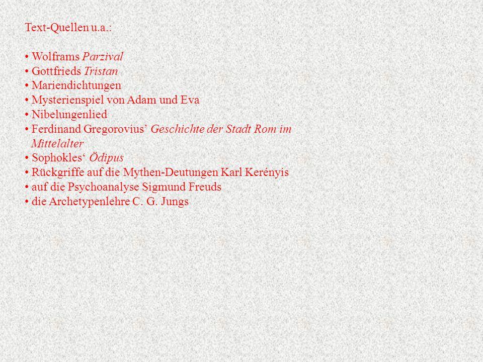 Text-Quellen u.a.: Wolframs Parzival Gottfrieds Tristan Mariendichtungen Mysterienspiel von Adam und Eva Nibelungenlied Ferdinand Gregorovius' Geschichte der Stadt Rom im Mittelalter Sophokles' Ödipus Rückgriffe auf die Mythen-Deutungen Karl Kerényis auf die Psychoanalyse Sigmund Freuds die Archetypenlehre C.