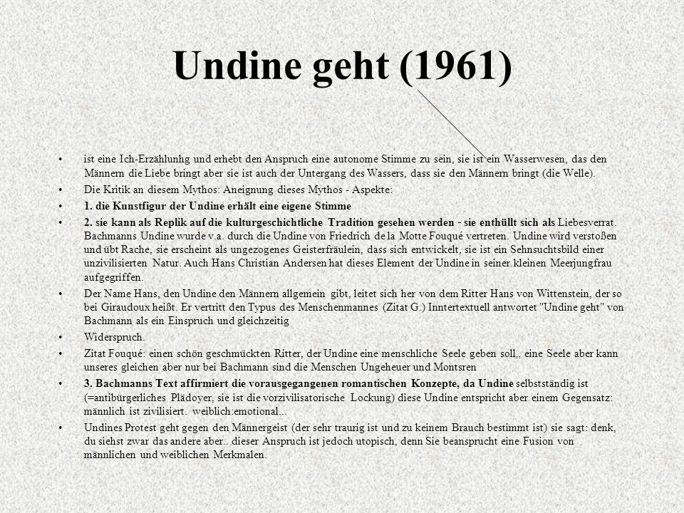 Undine geht (1961) ist eine Ich-Erzählunhg und erhebt den Anspruch eine autonome Stimme zu sein, sie ist ein Wasserwesen, das den Männern die Liebe bringt aber sie ist auch der Untergang des Wassers, dass sie den Männern bringt (die Welle).