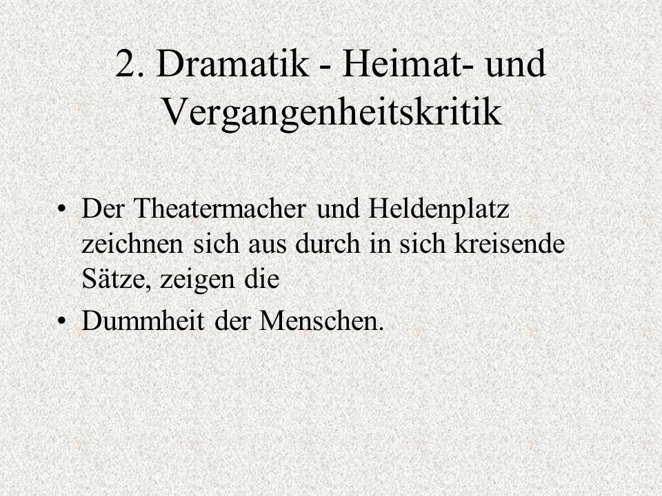 2. Dramatik - Heimat- und Vergangenheitskritik Der Theatermacher und Heldenplatz zeichnen sich aus durch in sich kreisende Sätze, zeigen die Dummheit