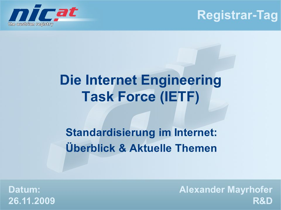 Registrar-Tag Alexander Mayrhofer R&D Die Internet Engineering Task Force (IETF) Standardisierung im Internet: Überblick & Aktuelle Themen Datum: 26.11.2009