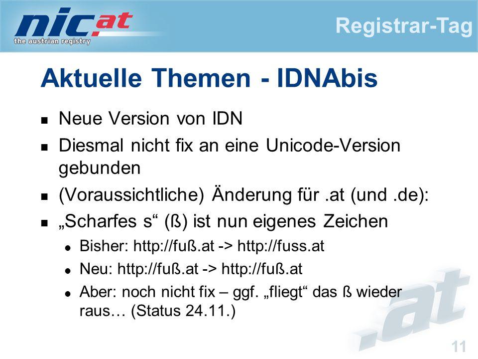 """Registrar-Tag 11 Aktuelle Themen - IDNAbis Neue Version von IDN Diesmal nicht fix an eine Unicode-Version gebunden (Voraussichtliche) Änderung für.at (und.de): """"Scharfes s (ß) ist nun eigenes Zeichen Bisher: http://fuß.at -> http://fuss.at Neu: http://fuß.at -> http://fuß.at Aber: noch nicht fix – ggf."""