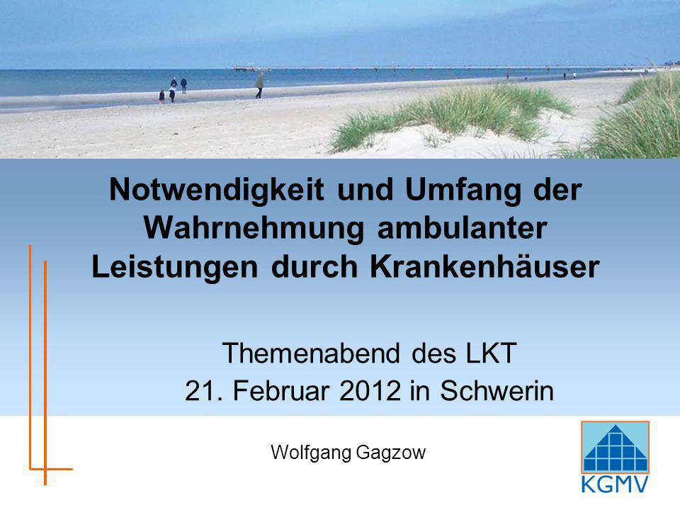 Notwendigkeit und Umfang der Wahrnehmung ambulanter Leistungen durch Krankenhäuser Themenabend des LKT 21. Februar 2012 in Schwerin Wolfgang Gagzow