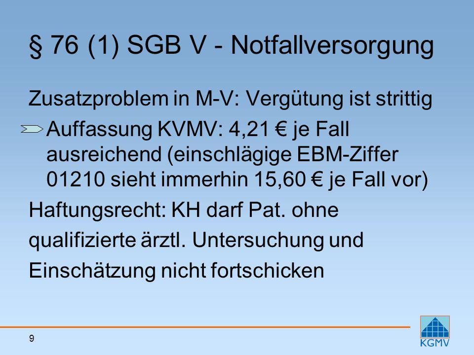 9 § 76 (1) SGB V - Notfallversorgung Zusatzproblem in M-V: Vergütung ist strittig Auffassung KVMV: 4,21 € je Fall ausreichend (einschlägige EBM-Ziffer