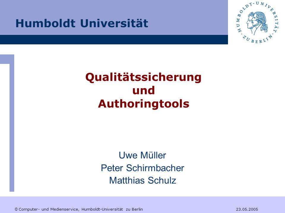 © Computer- und Medienservice, Humboldt-Universität zu Berlin 23.05.2005 Qualitätssicherung und Authoringtools Uwe Müller Peter Schirmbacher Matthias Schulz Humboldt Universität