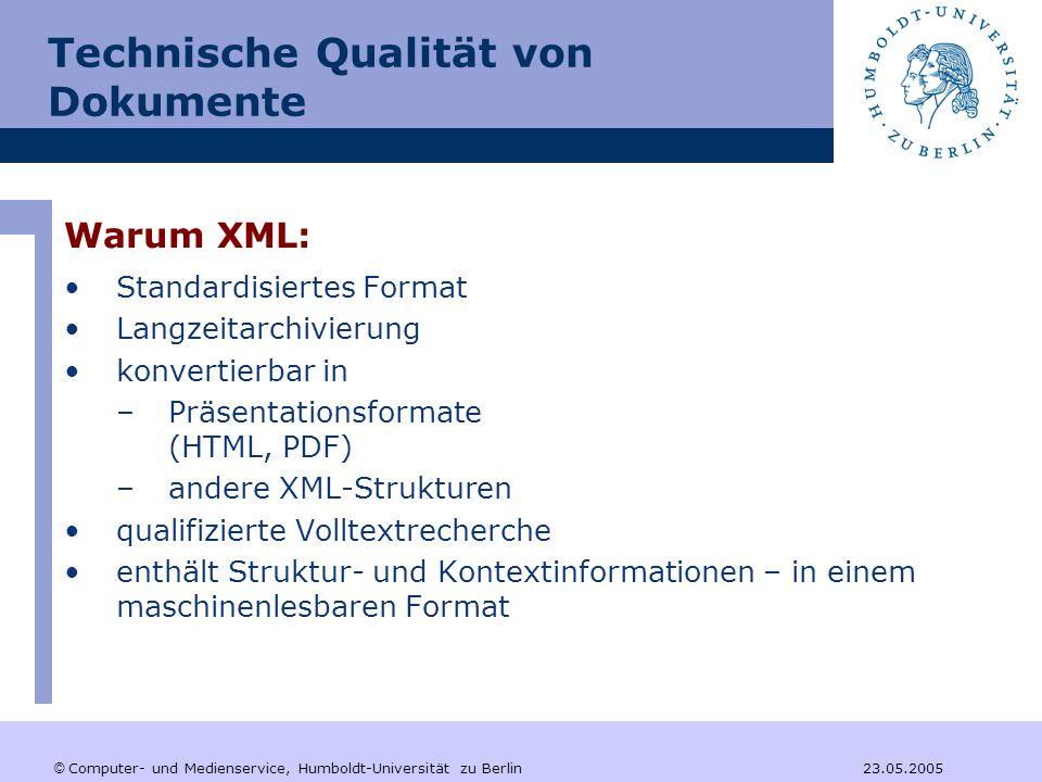 © Computer- und Medienservice, Humboldt-Universität zu Berlin 23.05.2005 Technische Qualität von Dokumente Warum XML: Standardisiertes Format Langzeitarchivierung konvertierbar in –Präsentationsformate (HTML, PDF) –andere XML-Strukturen qualifizierte Volltextrecherche enthält Struktur- und Kontextinformationen – in einem maschinenlesbaren Format