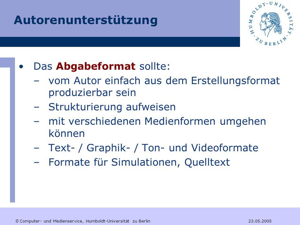 © Computer- und Medienservice, Humboldt-Universität zu Berlin 23.05.2005 Autorenunterstützung Das Abgabeformat sollte: –vom Autor einfach aus dem Erstellungsformat produzierbar sein –Strukturierung aufweisen –mit verschiedenen Medienformen umgehen können –Text- / Graphik- / Ton- und Videoformate –Formate für Simulationen, Quelltext