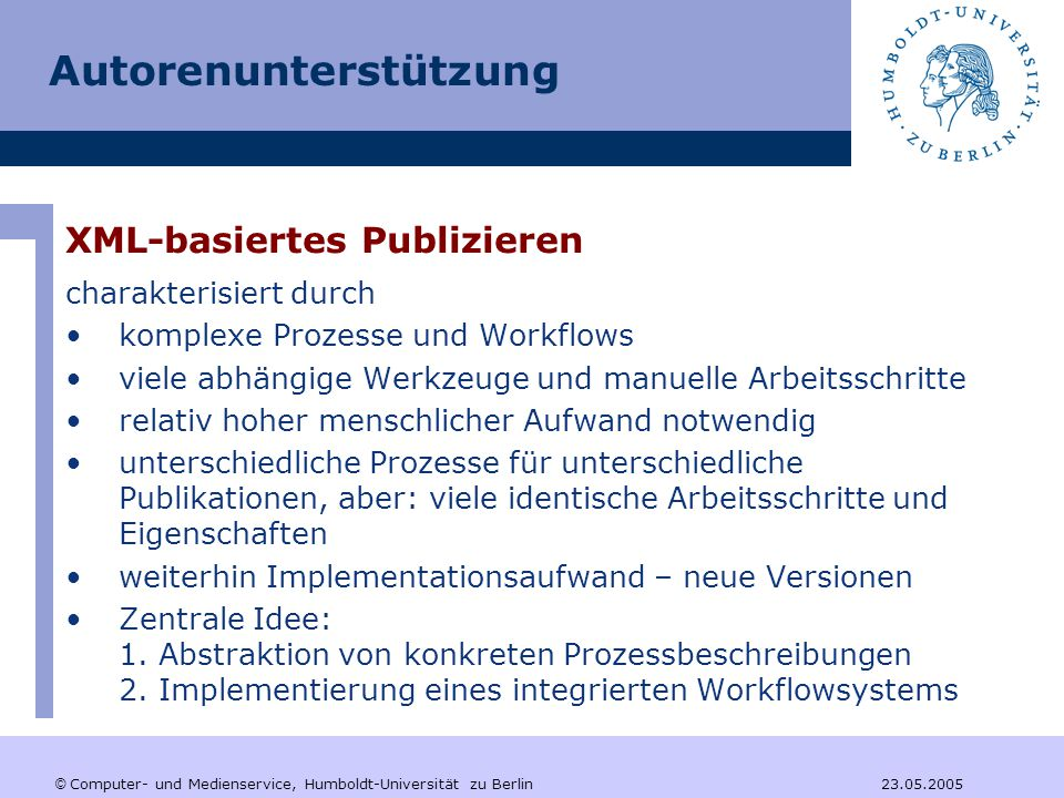 © Computer- und Medienservice, Humboldt-Universität zu Berlin 23.05.2005 Autorenunterstützung XML-basiertes Publizieren charakterisiert durch komplexe Prozesse und Workflows viele abhängige Werkzeuge und manuelle Arbeitsschritte relativ hoher menschlicher Aufwand notwendig unterschiedliche Prozesse für unterschiedliche Publikationen, aber: viele identische Arbeitsschritte und Eigenschaften weiterhin Implementationsaufwand – neue Versionen Zentrale Idee: 1.