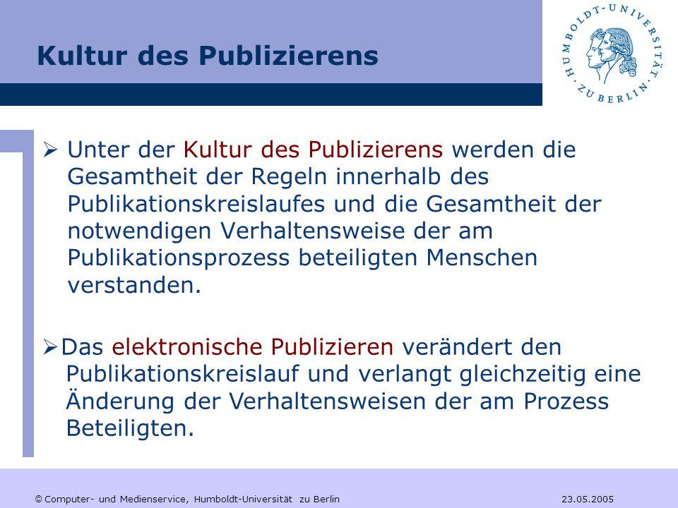 © Computer- und Medienservice, Humboldt-Universität zu Berlin 23.05.2005 Kultur des Publizierens  Unter der Kultur des Publizierens werden die Gesamtheit der Regeln innerhalb des Publikationskreislaufes und die Gesamtheit der notwendigen Verhaltensweise der am Publikationsprozess beteiligten Menschen verstanden.
