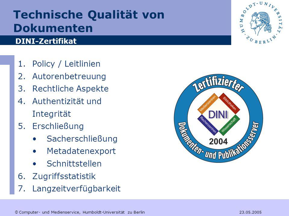 © Computer- und Medienservice, Humboldt-Universität zu Berlin 23.05.2005 Technische Qualität von Dokumenten 1.Policy / Leitlinien 2.Autorenbetreuung 3.Rechtliche Aspekte 4.Authentizität und Integrität 5.Erschließung Sacherschließung Metadatenexport Schnittstellen 6.Zugriffsstatistik 7.Langzeitverfügbarkeit DINI-Zertifikat
