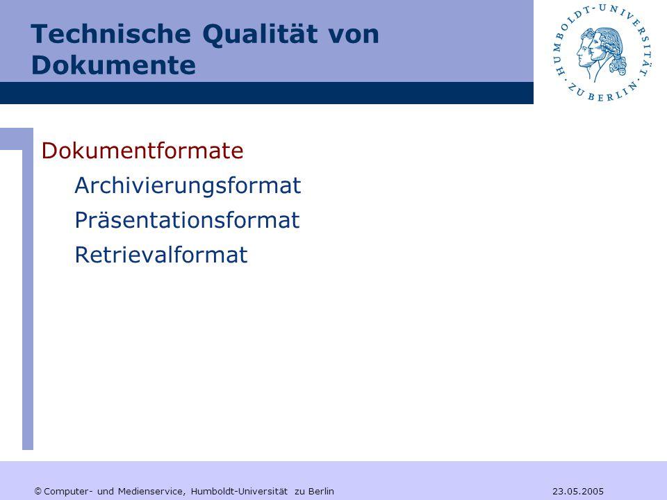 © Computer- und Medienservice, Humboldt-Universität zu Berlin 23.05.2005 Technische Qualität von Dokumente Dokumentformate Archivierungsformat –sich für die Langzeitarchivierung eignen –herstellerunabhängig sein –einen echten Standard darstellen (Normung durch ein internationales Gremium) –Sicherheitsmechanismen beinhalten oder anwendbar machen  SGML / XML