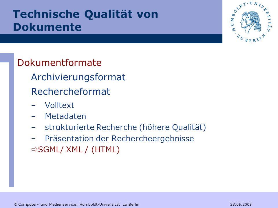 © Computer- und Medienservice, Humboldt-Universität zu Berlin 23.05.2005 Technische Qualität von Dokumente Dokumentformate Archivierungsformat Rechercheformat –Volltext –Metadaten –strukturierte Recherche (höhere Qualität) –Präsentation der Rechercheergebnisse  SGML/ XML / (HTML)