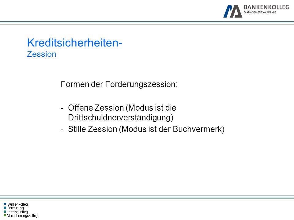 Formen der Forderungszession: -Offene Zession (Modus ist die Drittschuldnerverständigung) -Stille Zession (Modus ist der Buchvermerk) Kreditsicherheit