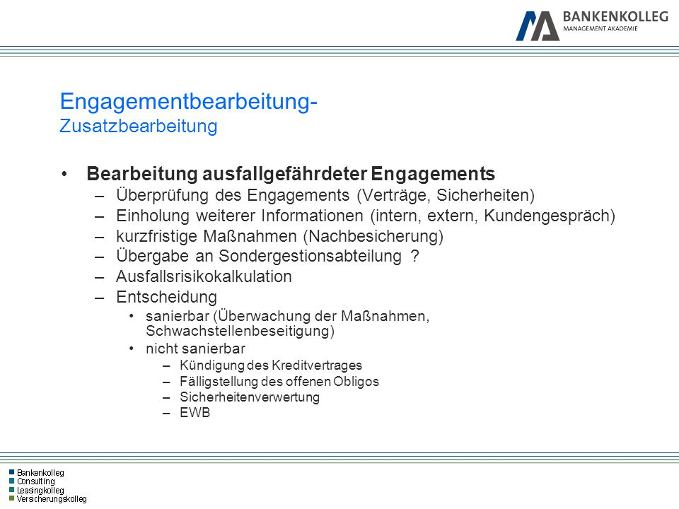 Engagementbearbeitung- Zusatzbearbeitung Bearbeitung ausfallgefährdeter Engagements –Überprüfung des Engagements (Verträge, Sicherheiten) –Einholung w