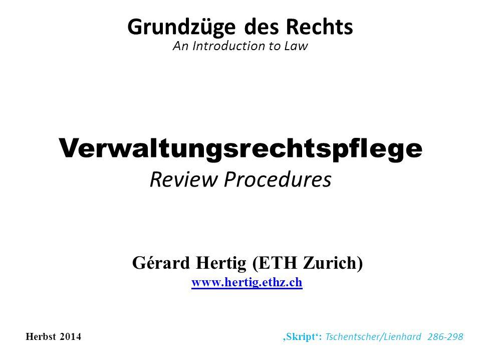 Verwaltungsrechtspflege Review Procedures Grundzüge des Rechts An Introduction to Law Gérard Hertig (ETH Zurich) www.hertig.ethz.ch www.hertig.ethz.ch Herbst 2014 'Skript': Tschentscher/Lienhard 286-298