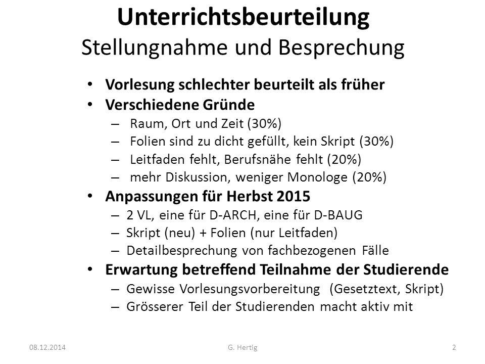 Unterrichtsbeurteilung Stellungnahme und Besprechung Vorlesung schlechter beurteilt als früher Verschiedene Gründe – Raum, Ort und Zeit (30%) – Folien sind zu dicht gefüllt, kein Skript (30%) – Leitfaden fehlt, Berufsnähe fehlt (20%) – mehr Diskussion, weniger Monologe (20%) Anpassungen für Herbst 2015 – 2 VL, eine für D-ARCH, eine für D-BAUG – Skript (neu) + Folien (nur Leitfaden) – Detailbesprechung von fachbezogenen Fälle Erwartung betreffend Teilnahme der Studierende – Gewisse Vorlesungsvorbereitung (Gesetztext, Skript) – Grösserer Teil der Studierenden macht aktiv mit 08.12.2014G.
