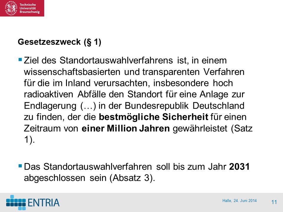Halle, 24. Juni 2014 11 Gesetzeszweck (§ 1)  Ziel des Standortauswahlverfahrens ist, in einem wissenschaftsbasierten und transparenten Verfahren für