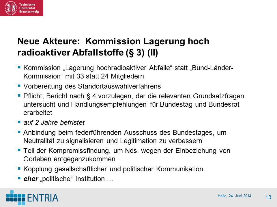 "Halle, 24. Juni 2014 13 Neue Akteure: Kommission Lagerung hoch radioaktiver Abfallstoffe (§ 3) (II)  Kommission ""Lagerung hochradioaktiver Abfälle"" s"