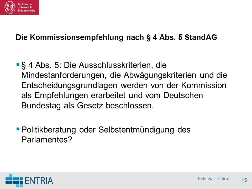 Halle, 24. Juni 2014 15 Die Kommissionsempfehlung nach § 4 Abs. 5 StandAG  § 4 Abs. 5: Die Ausschlusskriterien, die Mindestanforderungen, die Abwägun