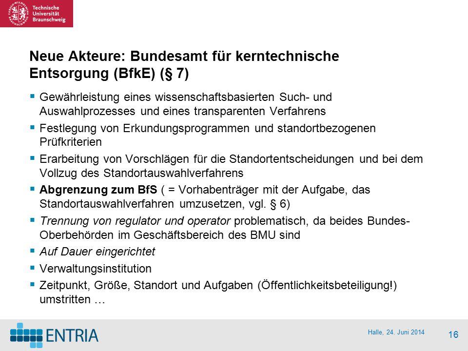Halle, 24. Juni 2014 16 Neue Akteure: Bundesamt für kerntechnische Entsorgung (BfkE) (§ 7)  Gewährleistung eines wissenschaftsbasierten Such- und Aus