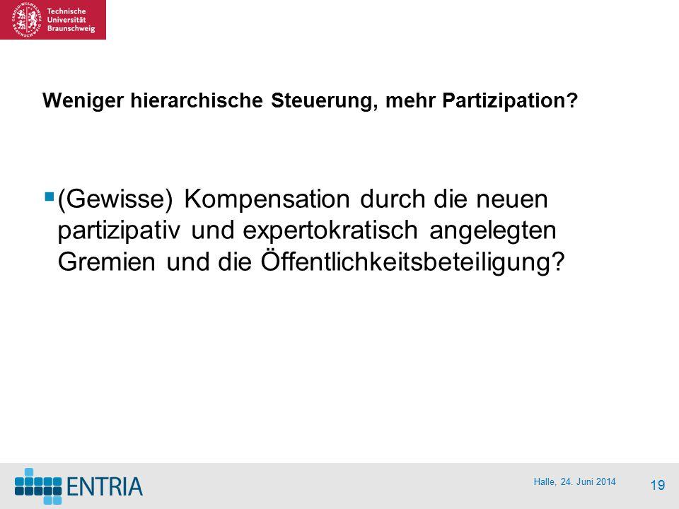 Halle, 24. Juni 2014 19 Weniger hierarchische Steuerung, mehr Partizipation?  (Gewisse) Kompensation durch die neuen partizipativ und expertokratisch