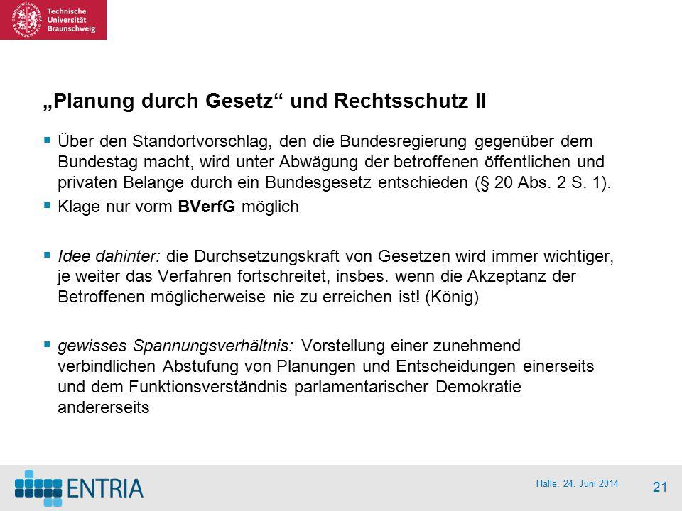 """Halle, 24. Juni 2014 21 """"Planung durch Gesetz"""" und Rechtsschutz II  Über den Standortvorschlag, den die Bundesregierung gegenüber dem Bundestag macht"""