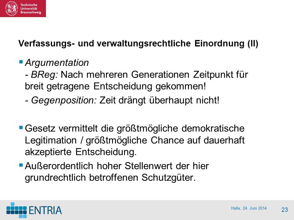 Halle, 24. Juni 2014 23 Verfassungs- und verwaltungsrechtliche Einordnung (II)  Argumentation - BReg: Nach mehreren Generationen Zeitpunkt für breit