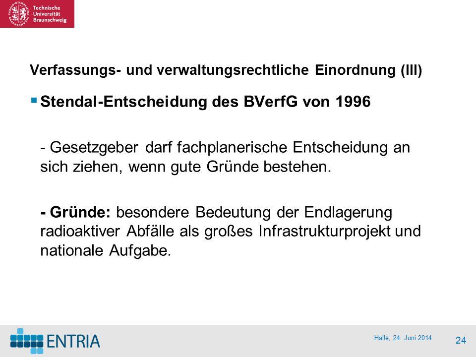 Halle, 24. Juni 2014 24 Verfassungs- und verwaltungsrechtliche Einordnung (III)  Stendal-Entscheidung des BVerfG von 1996 - Gesetzgeber darf fachplan