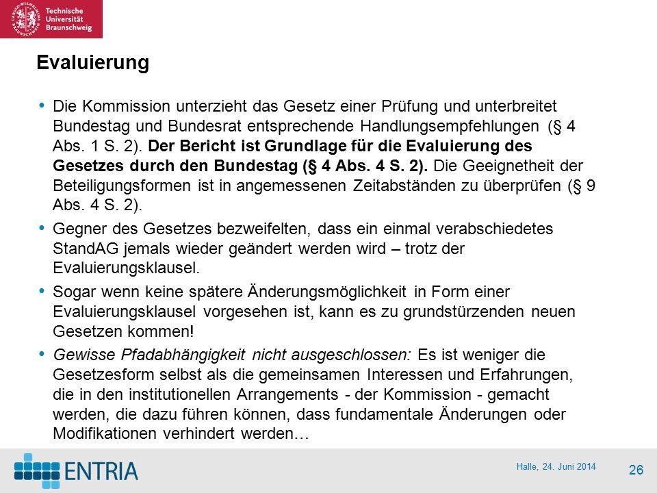 Halle, 24. Juni 2014 26 Evaluierung Die Kommission unterzieht das Gesetz einer Prüfung und unterbreitet Bundestag und Bundesrat entsprechende Handlung