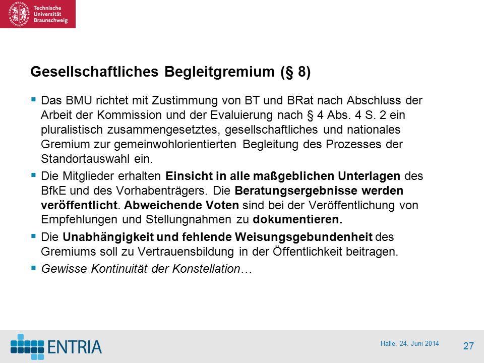 Halle, 24. Juni 2014 27 Gesellschaftliches Begleitgremium (§ 8)  Das BMU richtet mit Zustimmung von BT und BRat nach Abschluss der Arbeit der Kommiss