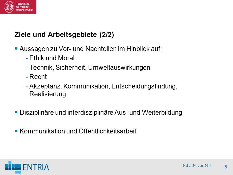 Halle, 24. Juni 2014 5 Ziele und Arbeitsgebiete (2/2)  Aussagen zu Vor- und Nachteilen im Hinblick auf: -Ethik und Moral -Technik, Sicherheit, Umwelt