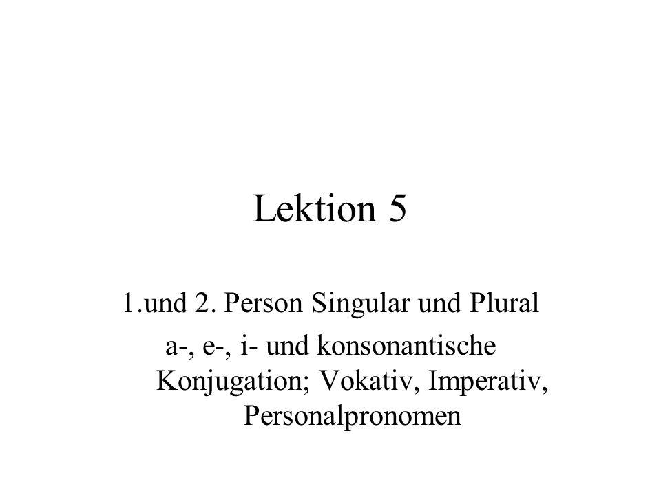 Lektion 5 1.und 2. Person Singular und Plural a-, e-, i- und konsonantische Konjugation; Vokativ, Imperativ, Personalpronomen