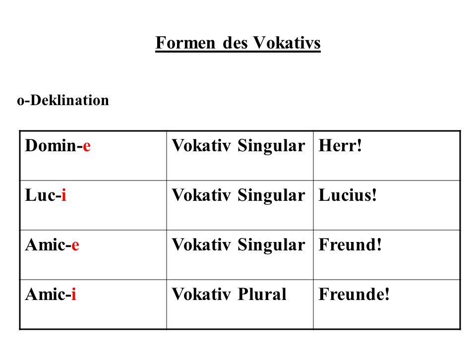 Formen des Vokativs o-Deklination Domin-eVokativ SingularHerr! Luc-iVokativ SingularLucius! Amic-eVokativ SingularFreund! Amic-iVokativ PluralFreunde!