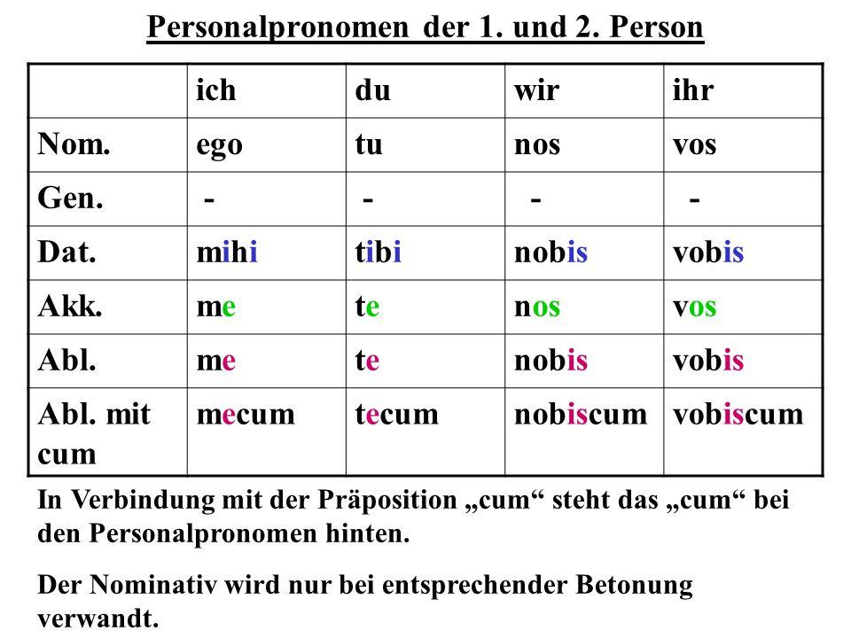 Personalpronomen der 1. und 2. Person ichduwirihr Nom.egotunosvos Gen. - - - - Dat.mihimihitibitibinobisvobis Akk.memetetenosvos Abl.memetetenobisvobi