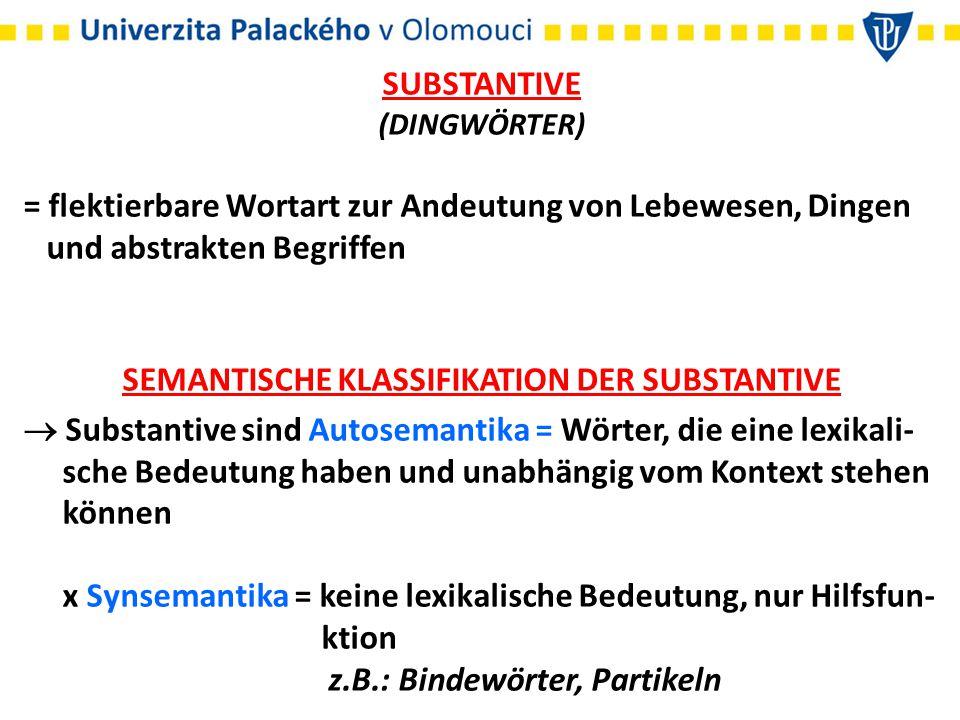 SUBSTANTIVE (DINGWÖRTER) = flektierbare Wortart zur Andeutung von Lebewesen, Dingen und abstrakten Begriffen SEMANTISCHE KLASSIFIKATION DER SUBSTANTIV