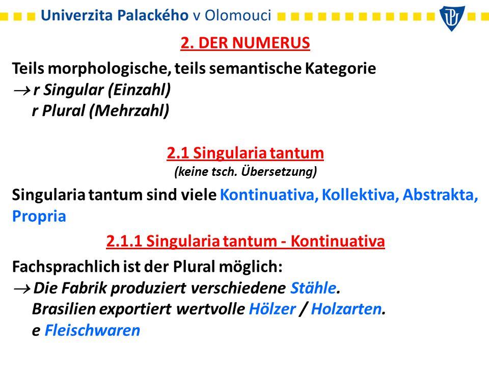 2. DER NUMERUS Teils morphologische, teils semantische Kategorie  r Singular (Einzahl) r Plural (Mehrzahl) 2.1 Singularia tantum (keine tsch. Überset