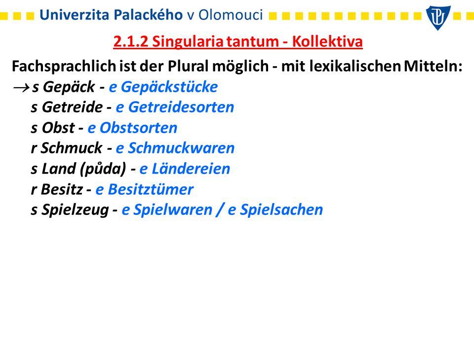 2.1.2 Singularia tantum - Kollektiva Fachsprachlich ist der Plural möglich - mit lexikalischen Mitteln:  s Gepäck - e Gepäckstücke s Getreide - e Get