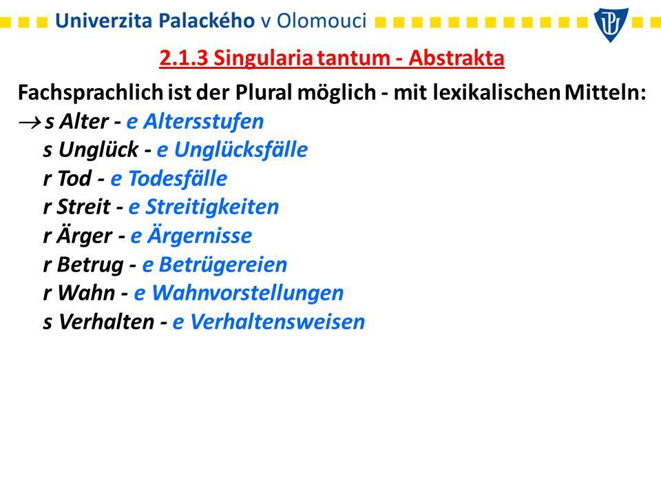 2.1.3 Singularia tantum - Abstrakta Fachsprachlich ist der Plural möglich - mit lexikalischen Mitteln:  s Alter - e Altersstufen s Unglück - e Unglüc