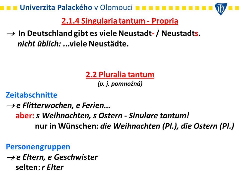 2.1.4 Singularia tantum - Propria  In Deutschland gibt es viele Neustadt- / Neustadts. nicht üblich:...viele Neustädte. 2.2 Pluralia tantum (p. j. po